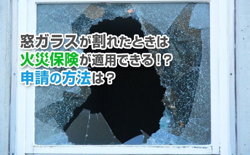 窓ガラスが割れたときは火災保険が適用できる!?申請の方法は?